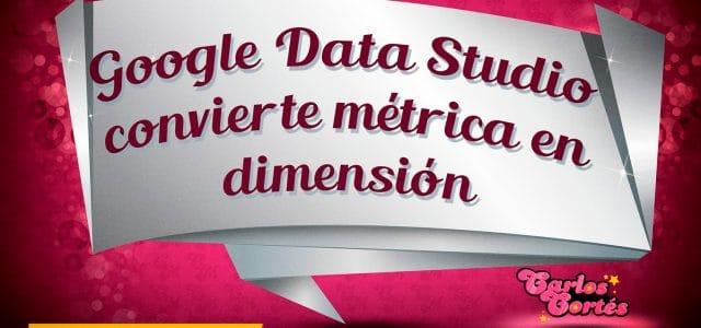 Google Data Studio convierte métrica en dimensión